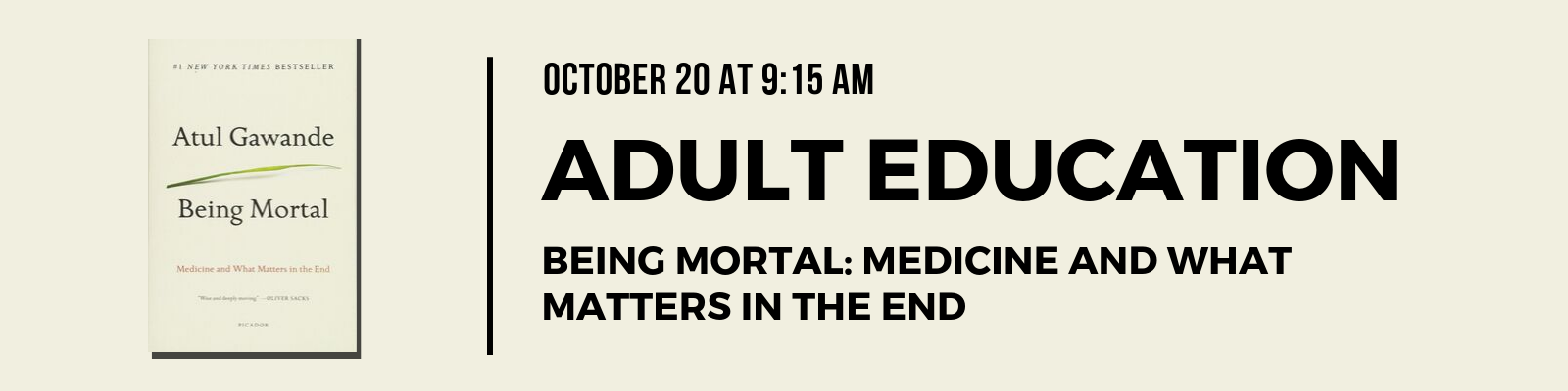 We invite all who are interested to read the book and join us on Sunday October 20 at 9:15 am in the Library as we discuss the issue raised by the book and work together to explore how we as people of faith approach issues related to death and dying.